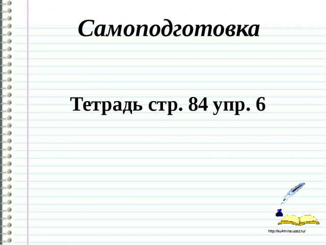 Самоподготовка Тетрадь стр. 84 упр. 6 http://ku4mina.ucoz.ru/ http://ku4mina....