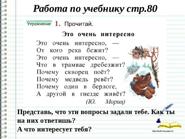 Работа по учебнику стр.80 Представь, что эти вопросы задали тебе. Как ты на н...