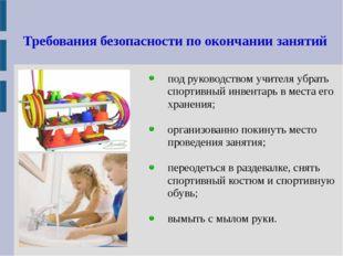 Требования безопасности по окончании занятий под руководством учителя убрать