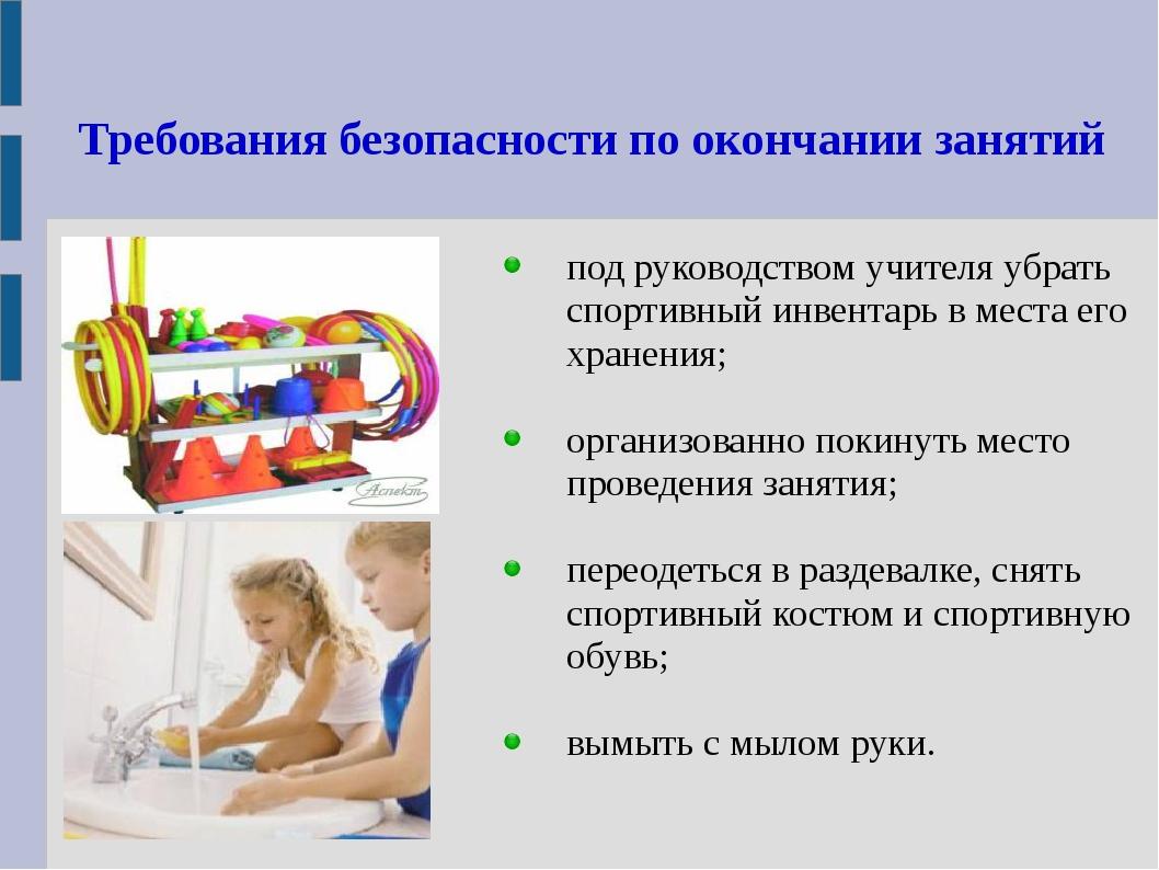 Требования безопасности по окончании занятий под руководством учителя убрать...