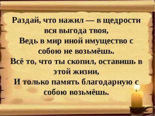 Раздай, что нажил — в щедрости вся выгода твоя, Ведь в мир иной имущество с с