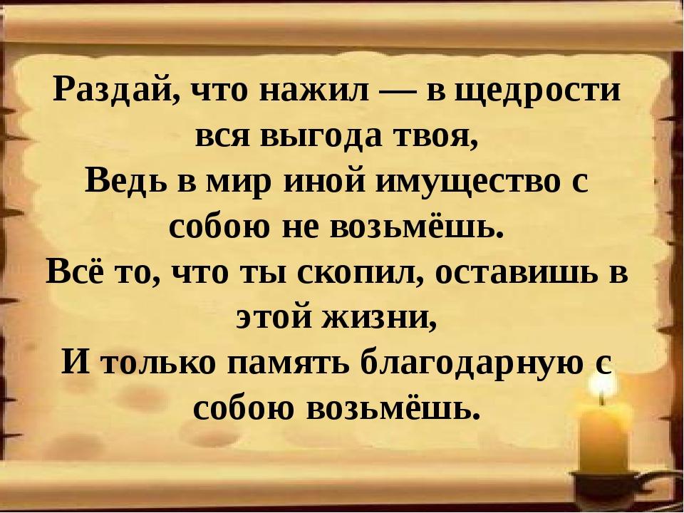 Раздай, что нажил — в щедрости вся выгода твоя, Ведь в мир иной имущество с с...