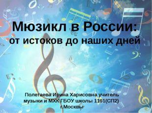 Мюзикл в России: от истоков до наших дней Полетаева Ирина Харисовна учитель