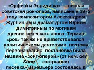 «Орфе́й и Эвриди́ка»— первая советская рок-опера, написана в 1975 году комп