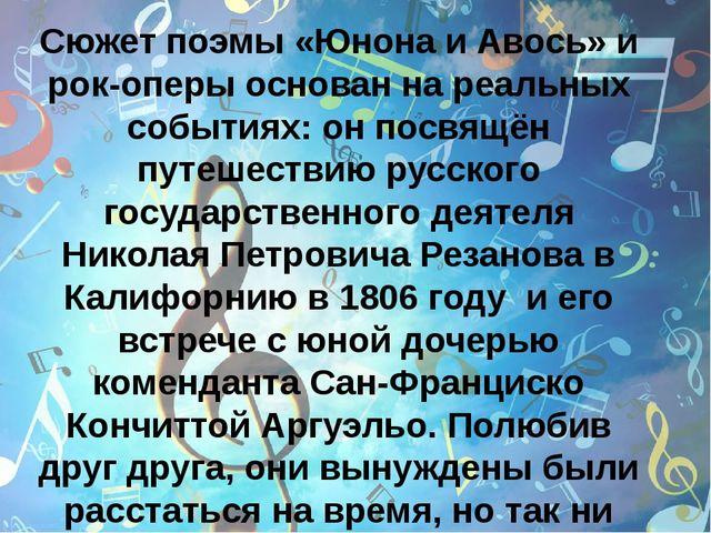 Сюжет поэмы «Юнона и Авось» и рок-оперы основан на реальных событиях: он пос...
