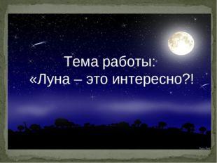 Тема работы: «Луна – это интересно?!