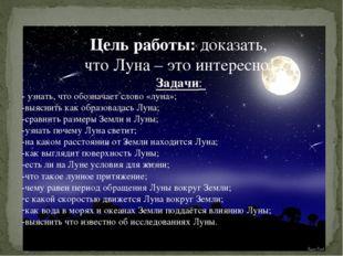 Цель работы: доказать, что Луна – это интересно! Задачи: - узнать, что обозна