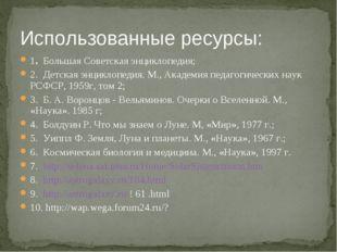Использованные ресурсы: 1. Большая Советская энциклопедия; 2. Детская энцикло