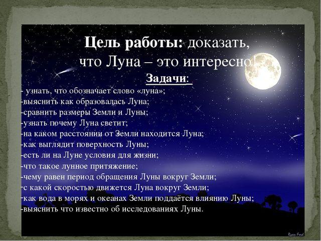 Цель работы: доказать, что Луна – это интересно! Задачи: - узнать, что обозна...