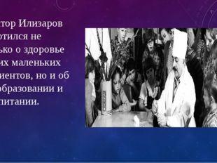Доктор Илизаров заботился не только о здоровье своих маленьких пациентов, но