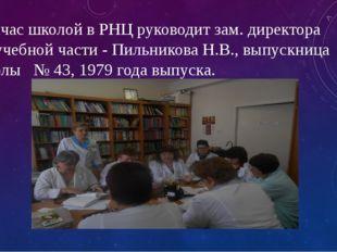 Сейчас школой в РНЦ руководит зам. директора по учебной части - Пильникова Н.