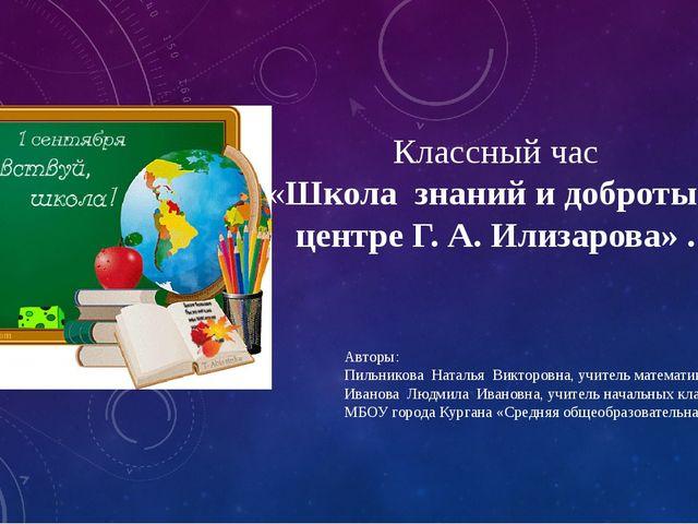 Классный час «Школа знаний и доброты в центре Г. А. Илизарова» . Авторы: Пиль...