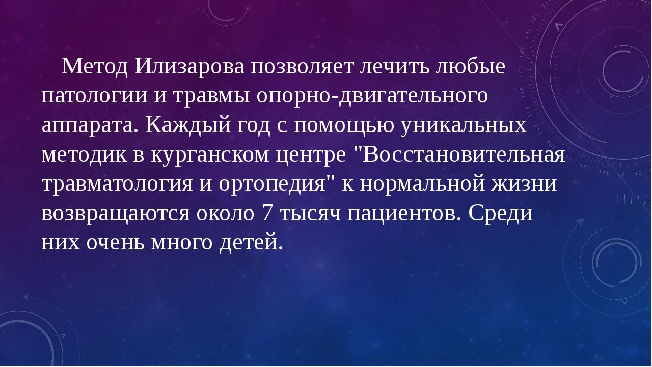 Метод Илизарова позволяет лечить любые патологии и травмы опорно-двигательно...