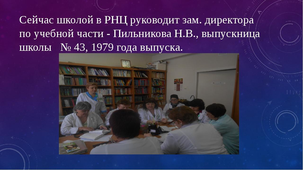 Сейчас школой в РНЦ руководит зам. директора по учебной части - Пильникова Н....