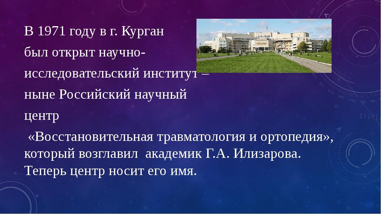В 1971 году в г. Курган был открыт научно- исследовательский институт – ныне...