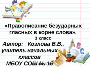 «Правописание безударных гласных в корне слова». 3 класс Автор: Козлова В.В.,