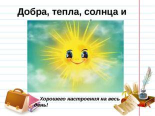 Добра, тепла, солнца и радости! Хорошего настроения на весь день!