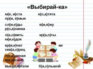 «Выбирай-ка» м(е, и)ста к(о,а)тята пр(и, я)мые сл(и,е)ды в(и,я)жу р(о,а)синка
