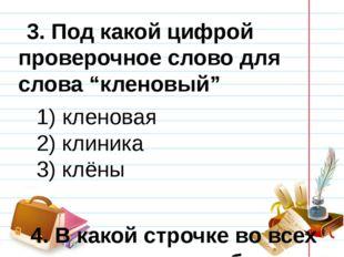 """3. Под какой цифрой проверочное слово для слова """"кленовый"""" 1) кленовая 2) к"""