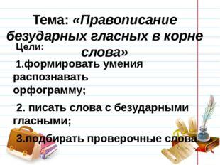 Тема: «Правописание безударных гласных в корне слова» Цели: 1.формировать уме