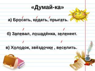 «Думай-ка» а) Бросать, кидать, прыгать. б) Запевал, лошадёнка, зеленеет. в) Х