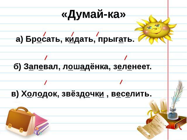 «Думай-ка» а) Бросать, кидать, прыгать. б) Запевал, лошадёнка, зеленеет. в) Х...
