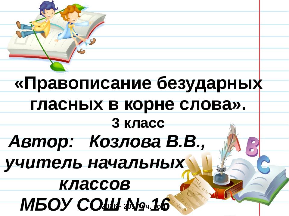 «Правописание безударных гласных в корне слова». 3 класс Автор: Козлова В.В.,...