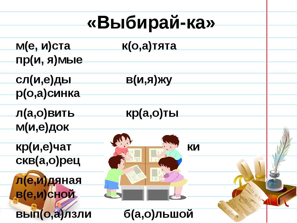 «Выбирай-ка» м(е, и)ста к(о,а)тята пр(и, я)мые сл(и,е)ды в(и,я)жу р(о,а)синка...