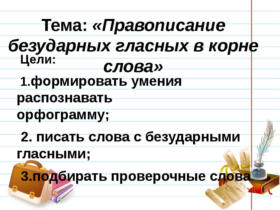 Тема: «Правописание безударных гласных в корне слова» Цели: 1.формировать уме...