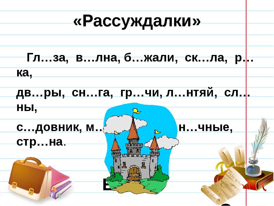«Рассуждалки» Гл…за, в…лна, б…жали, ск…ла, р…ка, дв…ры, сн…га, гр…чи, л…нтяй,...