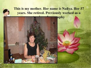 This is my mother. Her name is Nailya. Her 57 years. She retired. Previously