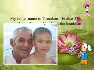 My father name is Timerhan. He also 57 years. He is a farmer.Also he is the