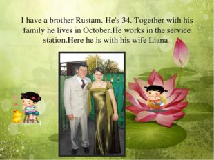 I have a brother Rustam. He's 34. Together with his family he lives in Octob