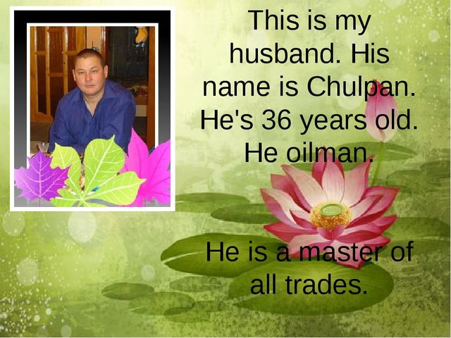 This is my husband. His name is Chulpan. He's 36 years old. He oilman. He is...