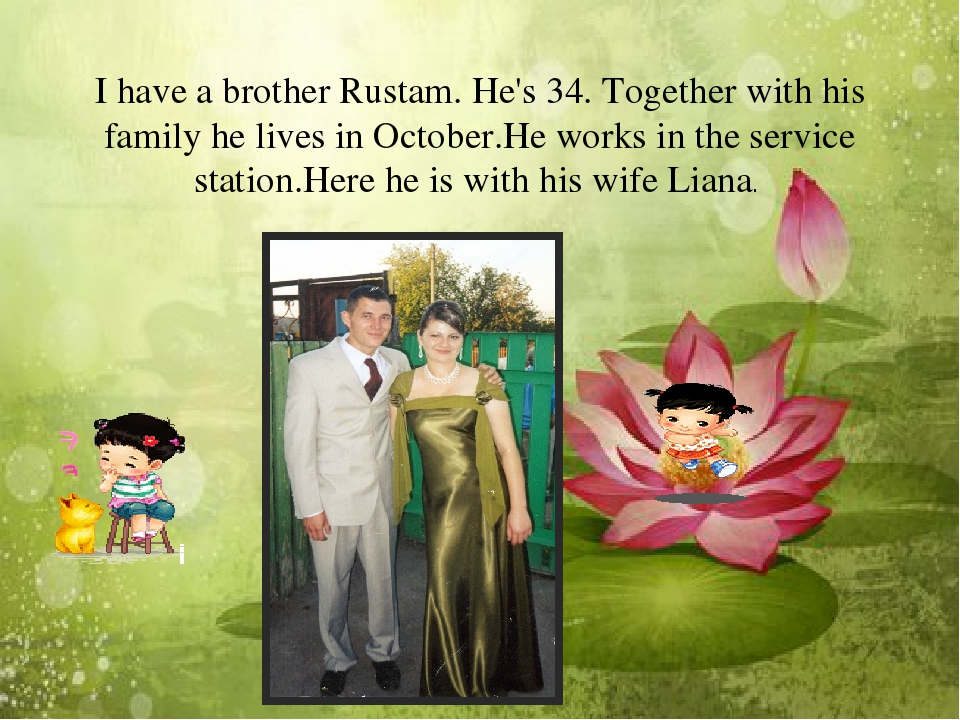 I have a brother Rustam. He's 34. Together with his family he lives in Octob...