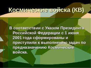 Космические войска (КВ) В соответствии с Указом Президента Российской Федерац