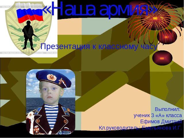 «Наша армия» Выполнил: ученик 3 «А» класса Ефимов Дмитрий Кл.руководитель: Ем...