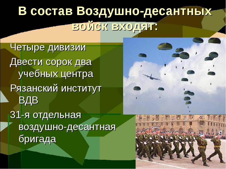 В состав Воздушно-десантных войск входят: Четыре дивизии Двести сорок два уче...