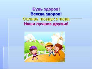 Будь здоров! Всегда здоров! Солнце, воздух и вода. Наши лучшие друзья!