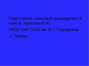 Подготовила: классный руководитель 9 класса Курилова И.Ю. МКОУ ХМР СОШ им. В