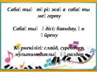 Сабақтың түрі: жаңа сабақты меңгерту Сабақтың әдісі: баяндау, ән үйрену Көрн