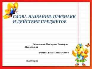 СЛОВА-НАЗВАНИЯ, ПРИЗНАКИ И ДЕЙСТВИЯ ПРЕДМЕТОВ Выполнила: Невзорова Виктория Н