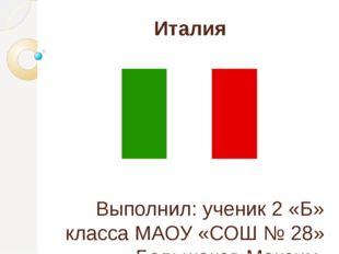 Италия Выполнил: ученик 2 «Б» класса МАОУ «СОШ № 28» Большаков Максим Учитель