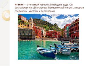 Италия — это самый известный город на воде. Он расположен на 118 островах Вен