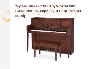 Музыкальные инструменты как виолончель, скрипку и фортепиано изобрели в Италии.