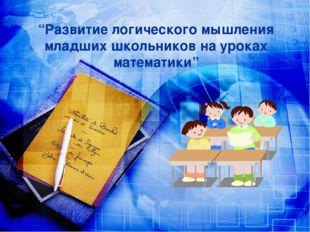 """""""Развитие логического мышления младших школьников на уроках математики"""""""
