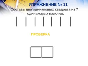 УПРАЖНЕНИЕ № 11 Составь два одинаковых квадрата из 7 одинаковых палочек. ПРОВ