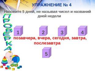 УПРАЖНЕНИЕ № 4 Назовите 5 дней, не называя чисел и названий дней недели позав