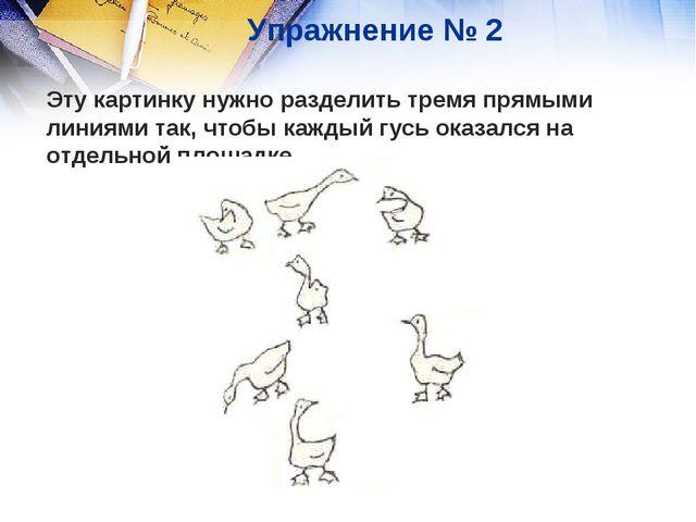 Упражнение № 2 Эту картинку нужно разделить тремя прямыми линиями так, чтобы...