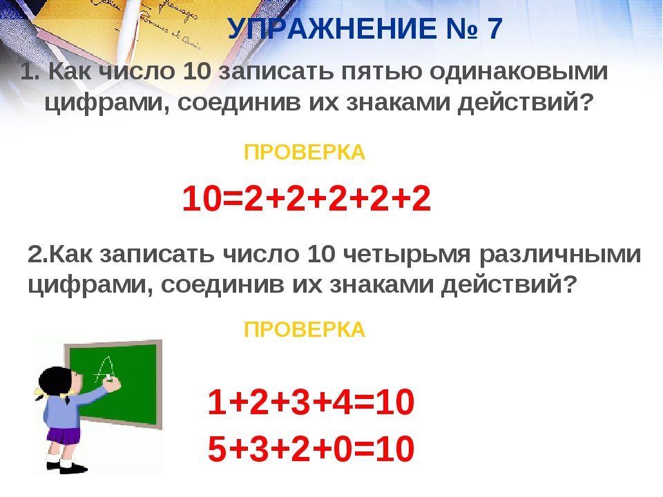 УПРАЖНЕНИЕ № 7 1. Как число 10 записать пятью одинаковыми цифрами, соединив и...